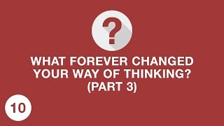 WHAT FOREVER CHANGED YOUR WAY OF THINKING? (Part 3)