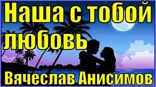 Песня Наша с тобой любовь Вячеслав Анисимов песни о любви шансон