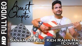 Sanam Re/Dil Keh Raha Hai (Cover)   Amit Gupta   Mithoon   Arijit Singh   Adnan Sami