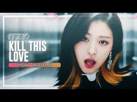 how-would-itzy-sing-kill-this-love-by-blackpink-line-distribution