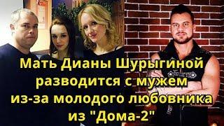 """Мать Дианы Шурыгиной разводится с мужем из-за любовника из """"Дома-2"""""""