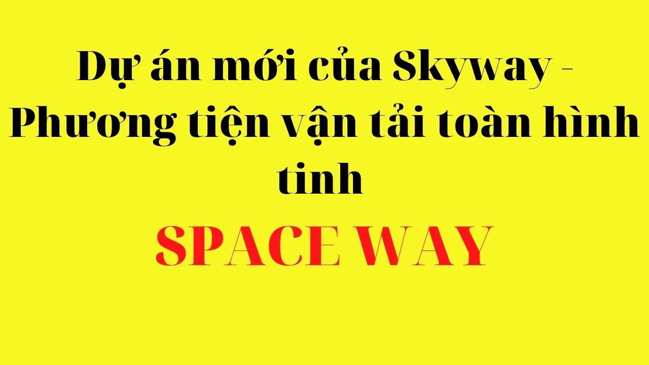 Dự án mới của Skyway – Phương tiện vận tải toàn hình tinh SPACE WAY