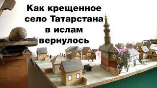 Как крещенное село Татарстана в ислам вернулось
