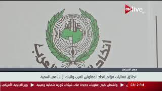 انطلاق فعاليات مؤتمر اتحاد المقاولون العرب والبنك الإسلامي للتنمية