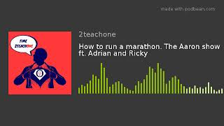 How to run a marathon. The Aaron show ft. Adrian and Ricky