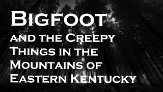 Bigfoot and Creepy Things in the Mountains of Eastern Kentucky