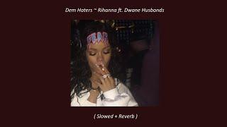 Dem Haters ~ Rihanna ft. Dwane Husbands ( Slowed + Reverb )