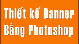 Hướng dẫn thiết kế banner bằng photoshop