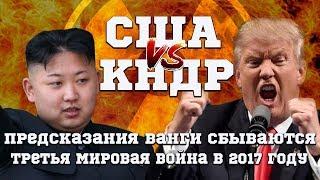 США против КНДР | ПРЕДСКАЗАНИЯ ВАНГИ СБЫВАЮТСЯ - ТРЕТЬЯ МИРОВАЯ ВОЙНА В 2017 ГОДУ