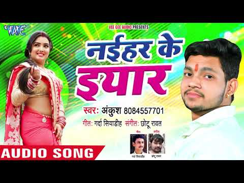 Ankush का NEW सुपरहिट गाना 2018 - Naihar Ke Yaar - Superhit Bhojpuri Songs New