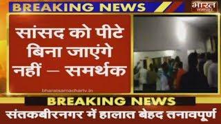 Sant Kabir Nagar में हालात बेहद तनावपूर्ण, समर्थकों ने कहा सांसद को पीटे बिना जाएंगे नहीं ।
