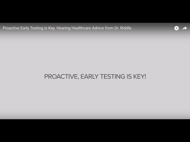 Proactive Early Testing is Key. Hearing Healthcare Advice from Dr. Riddle