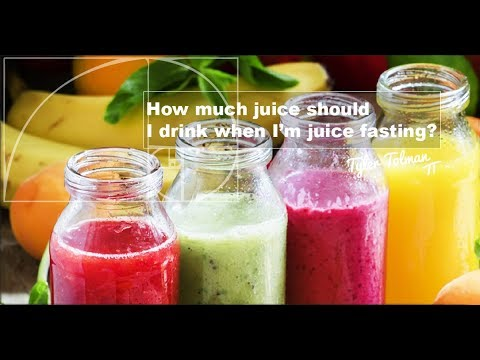 How much juice should I drink when I'm juice fasting?