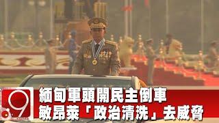 緬甸軍頭開民主倒車 敏昂萊「政治清洗」去威脅@9點換日線