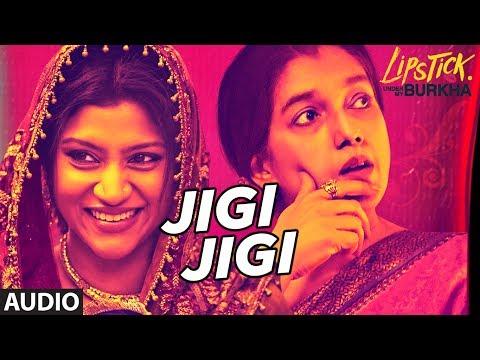 "Jigi Jigi Full Audio Song l ""Lipstick Under My Burkha"" | ""Songs 2017 "" | T-Series"