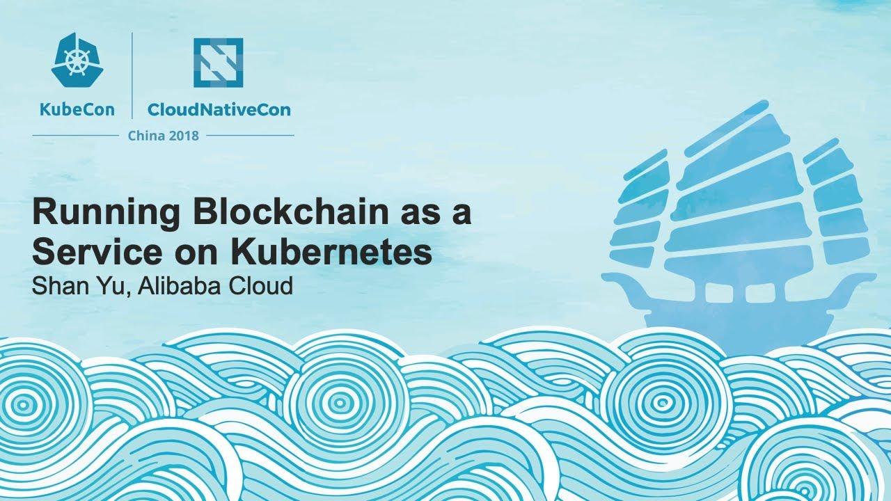 Running Blockchain as a Service on Kubernetes - Shan Yu, Alibaba Cloud