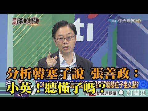 《新聞深喉嚨》精彩片段 分析韓「塞子說」 前行政院長張善政:小英!聽懂了嗎?