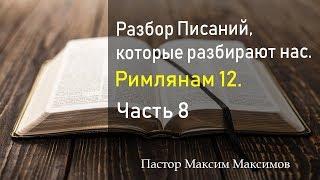 Римлянам 12. (Часть 8) Разбор Писаний, которые разбирают нас.