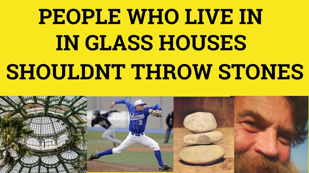 People Who Live In Glass Houses Shouldn T Throw Stones Idioms Esl