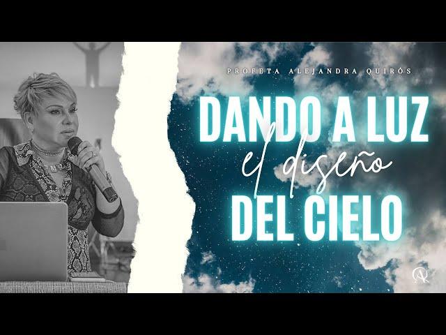 DANDO A LUZ EL DISEÑO DEL CIELO - Profeta Alejandra Quirós