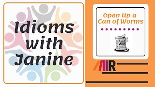 Idioms with Janine: Open Up a Can of Worms