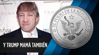 Y TRUMP MAMÁ TAMBIÉN - EL PULSO DE LA REPÚBLICA