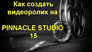 Как создать видеоролик на PINNACLE STUDIO 15 . Подробный урок по созданию видеоролика для YouTube
