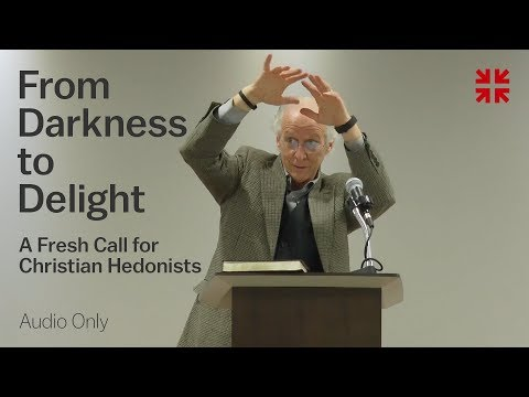 From Darkness to Delight: A Fresh Call for Christian Hedonists – John Piper (Audio)