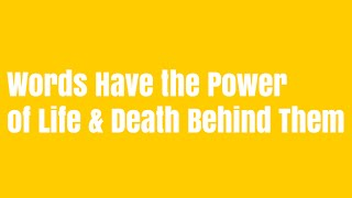 Words have the power of life and death behind them