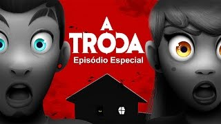 A TROCA - EPISÓDIO ESPECIAL!!!