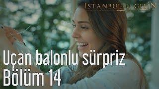 İstanbullu Gelin 14. Bölüm - Uçan Balonlu Sürpriz