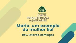 Maria, um exemplo de mulher fiel - Lc 1:46-55 | Rev. Estevão Domingos (IPJaguaribe)