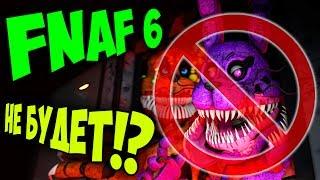 FNAF 6 НЕ БУДЕТ !!!??