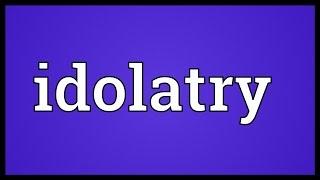 Idolatry Meaning