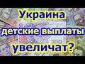 Украина. Детские выплаты увеличат?