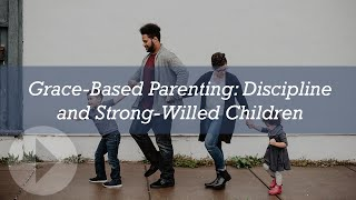 Grace-Based Parenting: Discipline and Strong-Willed Children - Tim and Darcy Kimmel