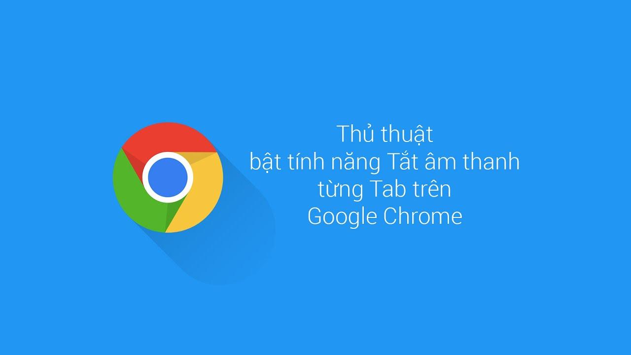 Thủ thuật bật tính năng Tắt âm từng tab riêng trên Chrome