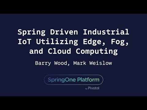 Spring Driven Industrial IoT Utilizing Edge, Fog, and Cloud Computing - Mark Weislow, Barry Wood