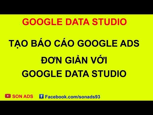 [SON ADS] Tạo Báo Cáo Google Ads Đơn Giản Với Google Data Studio