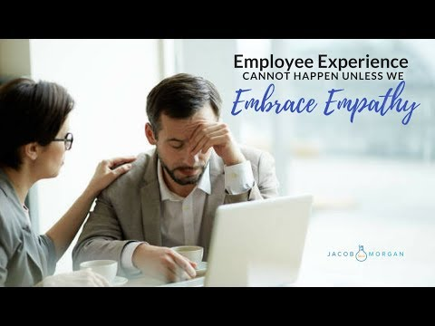 Employee Experience Cannot Happen Unless We Embrace Empathy - Jacob Morgan