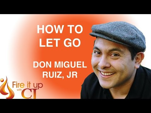Fire It UP with CJ: Toltec Wisdom - How to Let Go (Don Miguel Ruiz, Jr)