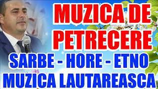 MUZICA DE PETRECERE 2019 NOU CEL MAI BUN COLAJ SARBE - HORE - ETNO MUZICA LAUTAREASCA