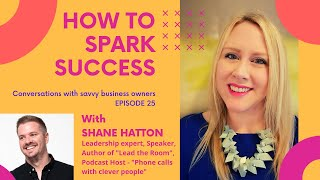 How to Spark Success - Episode 25 (Guest - Shane Hatton)
