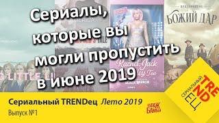 Сериалы ИЮНЯ, которые вы могли пропустить | Сериальный TRENDец Лето 2019 | #1 (Кураж-Бамбей)