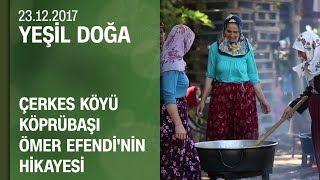 Düzce'deki Çerkes köyü Köprübaşı Ömer Efendi'nin hikayesi - Yeşil Doğa 23.12.2017 Cumartesi