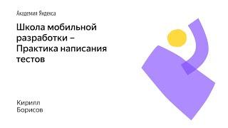 017. Школа мобильной разработки – Практика написания тестов. Кирилл Борисов