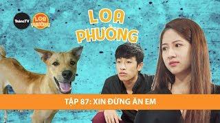 Loa Phường Tập 87 | XIN ĐỪNG ĂN EM | PHIM HÀI 2018