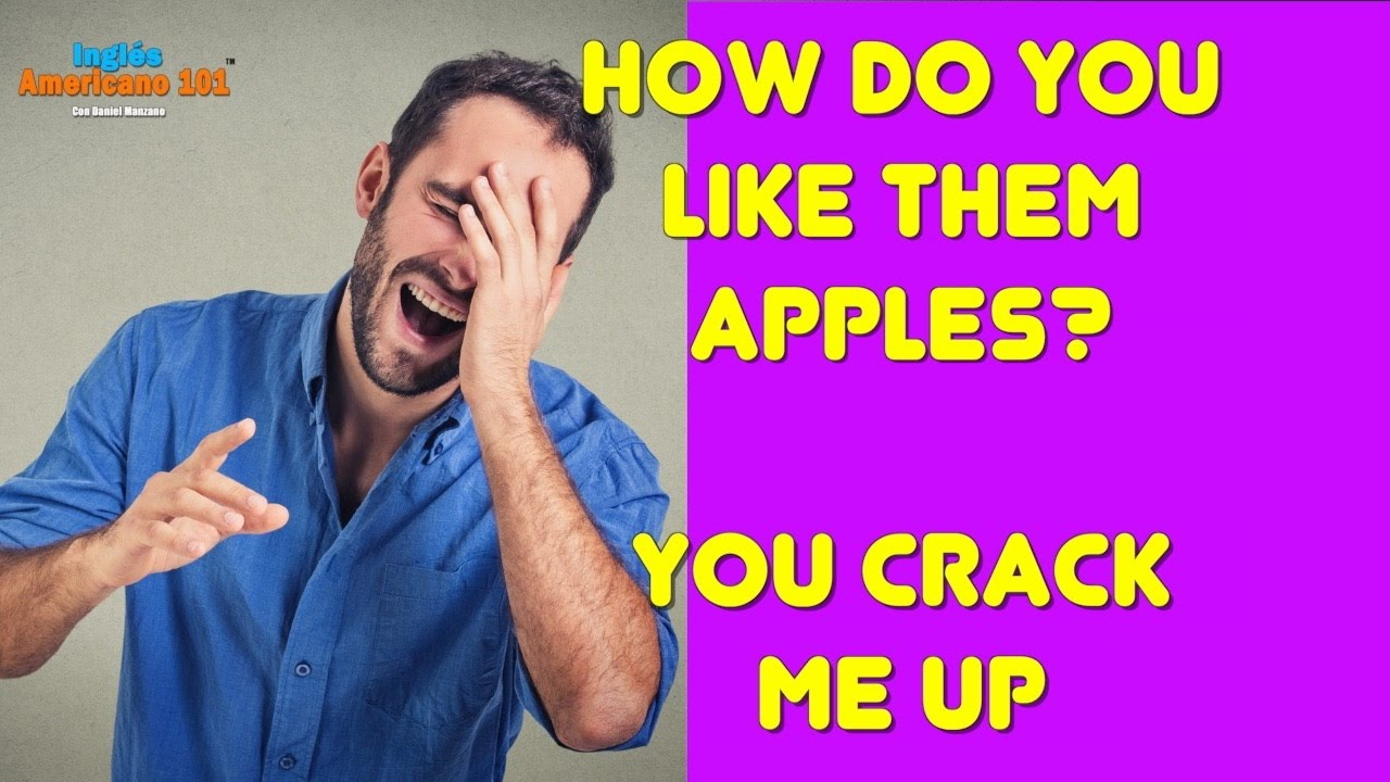 Expresiones en Inglés que no entiendes You crack me up,  how do you like them apples?