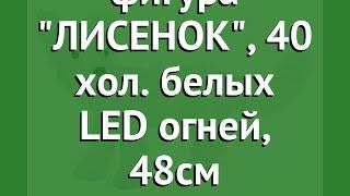Светящаяся фигура ЛИСЕНОК, 40 хол. белых LED огней, 48см (KAEMINGK) обзор 492142