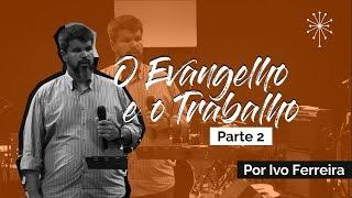 O Evangelho e o Trabalho | Parte 2 - Ivo Ferreira